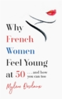 Why French Women Feel Young at 50 : ... and how you can too - Book