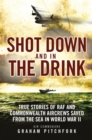 Shot Down and in the Drink : True Stories of RAF and Commonwealth Aircrews Saved from the Sea in WWII