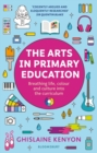 The Arts in Primary Education : Breathing Life, Colour and Culture into the Curriculum - Book