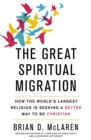 The Great Spiritual Migration : How the World's Largest Religion is Seeking a Better Way to Be Christian