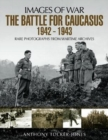 The Battle for the Caucasus 1942 - 1943 : Rare Photographs from Wartime Archives