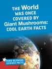 The World Was Once Covered by Giant Mushrooms : Cool Earth Facts - Book