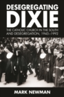 Desegregating Dixie : The Catholic Church in the South and Desegregation, 1945-1992