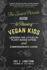 The Smart Parent's Guide to Raising Vegan Kids : Lessons for Littles in Plant-Based Eating and Compassionate Living - Book