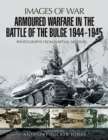 Armoured Warfare in the Battle of the Bulge 1944-1945 : Rare Photographs from Wartime Archives