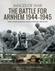 The Battle for Arnhem 1944-1945 : Rare Photographs from Wartime Archives