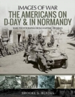 The Americans on D-Day and in Normandy : Rare Photographs from Wartime Archives