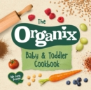 The Organix Baby and Toddler Cookbook : 80 tasty recipes for your little ones' first food adventures - Book