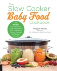 The Slow Cooker Baby Food Cookbook : 125 Recipes for Low-Fuss, High-Nutrition, and All-Natural Purees, Cereals, and Finger Foods - Book