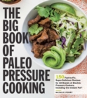 The Big Book of Paleo Pressure Cooking : 150 Fast-to-Fix, Super-Delicious Recipes for All Brands of Electric Pressure Cookers, Including the Instant Pot - Book