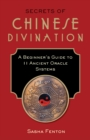 Secrets of Chinese Divination : A Beginner's Guide to 11 Ancient Oracle Systems