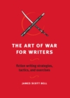 The Art of War for Writers : Fiction Writing Strategies, Tactics, and Exercises