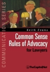 Common Sense Rules of Advocacy for Lawyers : A Practical Guide for Anyone Who Wants to Be a Better Advocate