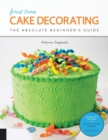 First Time Cake Decorating : The Absolute Beginner's Guide - Learn by Doing * Step-by-Step Basics + Projects