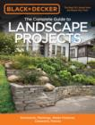 The Complete Guide to Landscape Projects (Black & Decker) : Stonework, Plantings, Water Features, Carpentry, Fences