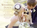 Wedding Dogs : A Celebration of Holy Muttrimony