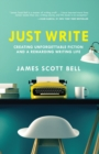 Just Write : Creating Unforgettable Fiction and a Rewarding Writing Life