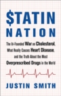 Statin Nation : The Ill-Founded War on Cholesterol, What Really Causes Heart Disease, and the Truth About the Most Overprescribed Drugs in the World