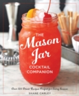 The Mason Jar Cocktail Companion : 125 Cocktail Recipes Tailor-Made for the Rustic Charm of a Mason Jar!
