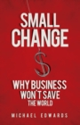 Small Change : Why Business Won't Save the World