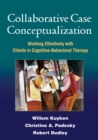 Collaborative Case Conceptualization : Working Effectively with Clients in Cognitive-Behavioral Therapy
