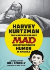 Harvey Kurtzman : The Man Who Created Mad and Revolutionized Humor in America