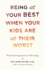 Being at Your Best When Your Kids Are at Their Worst : Practical Compassion in Parenting - Book