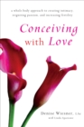 Conceiving with Love : A Whole-Body Approach to Creating Intimacy, Reigniting Passion, and Increasing Fertility - Book