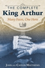 The Complete King Arthur : Many Faces, One Hero