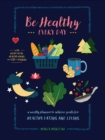 Be Healthy Every Day : A Weekly Planner--With Recipe Ideas, Healthy Hacks, and 300+ Stickers