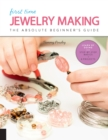 First Time Jewelry Making : The Absolute Beginner's Guide--Learn By Doing * Step-by-Step Basics + Projects