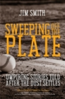 SWEEPING OFF THE PLATE : Umpiring Stories Told After the Dust Settles