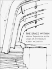 The Space Within : Interior Experience as the Origin of Architecture