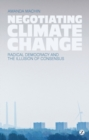 Negotiating Climate Change : Radical Democracy and the Illusion of Consensus