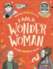 I am a Wonder Woman : Inspiring activities to try. Incredible women to discover.