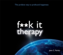 Fuck it Therapy : The Profane Way to Profound Happiness