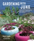 Gardening with Junk : Simple and Innovative Planting Ideas Using Recycled Pots and Containers - Book