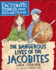 The Dangerous Lives of the Jacobites : Fact-tastic Stories from Scotland's History