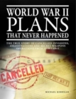 World War II Plans That Never Happened : The True Story of Cancelled Invasions, Assassinations and Secret Weapons Operations from 1939-1945