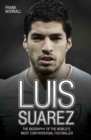 Luis Suarez - The Biography of the World's Most Controversial Footballer