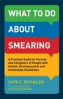 What to Do about Smearing : A Practical Guide for Parents and Caregivers of People with Autism, Developmental and Intellectual Disabilities