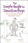 The Simple Guide to Sensitive Boys : How to Nurture Children and Avoid Trauma