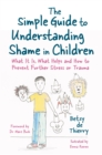 The Simple Guide to Understanding Shame in Children : What It Is, What Helps and How to Prevent Further Stress or Trauma