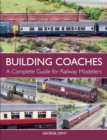 Building Coaches : A Complete Guide for Railway Modellers
