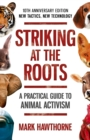 Striking at the Roots: A Practical Guide to Animal Activism : 10th Anniversary Edition - New Tactics, New Technology