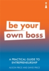 A Practical Guide to Entrepreneurship : Be Your Own Boss