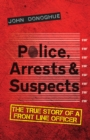 Police, Arrests & Suspects : The True Story of a Front Line Officer