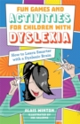 Fun Games and Activities for Children with Dyslexia : How to Learn Smarter with a Dyslexic Brain