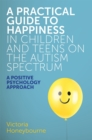 A Practical Guide to Happiness in Children and Teens on the Autism Spectrum : A Positive Psychology Approach