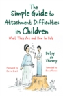 The Simple Guide to Attachment Difficulties in Children : What They Are and How to Help